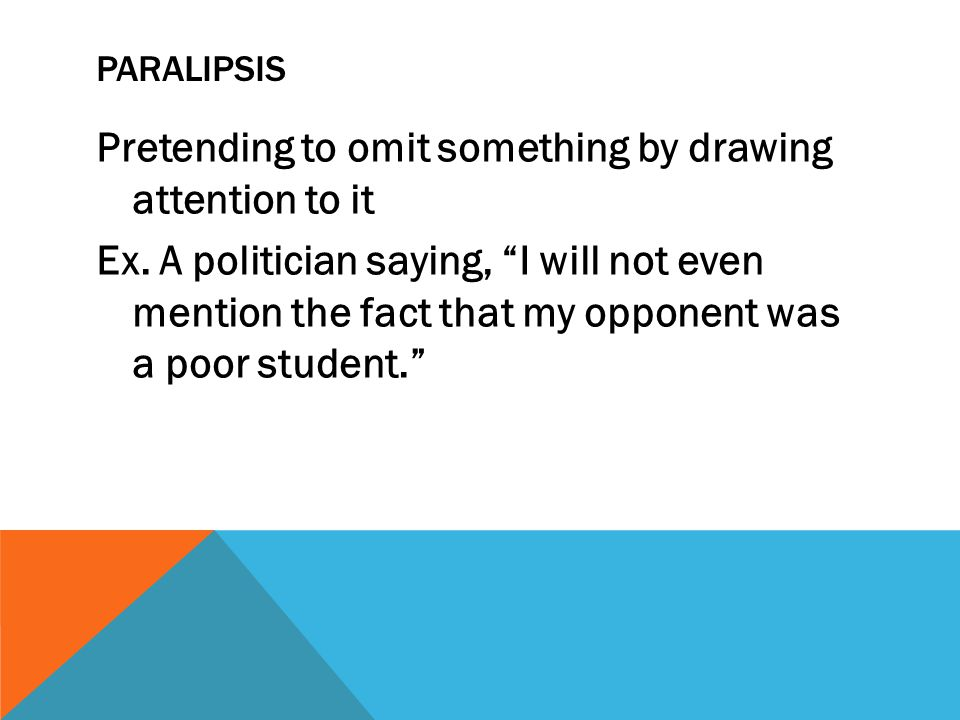 PARALIPSIS Pretending to omit something by drawing attention to it Ex. A politician saying, I will not even mention the fact that my opponent was a po