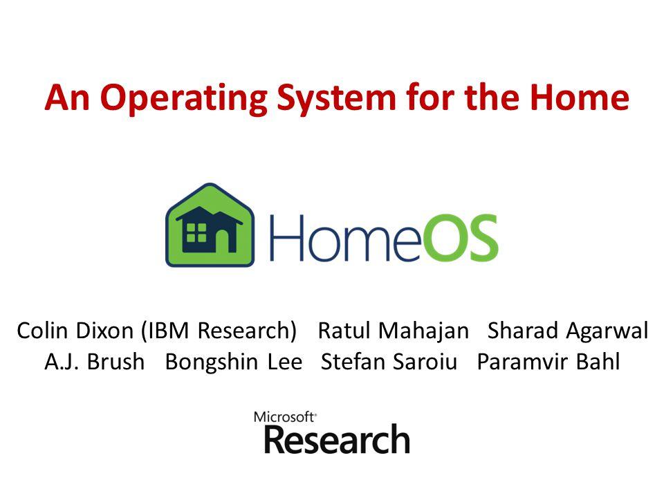 An Operating System for the Home Colin Dixon (IBM Research) Ratul Mahajan Sharad Agarwal A.J.