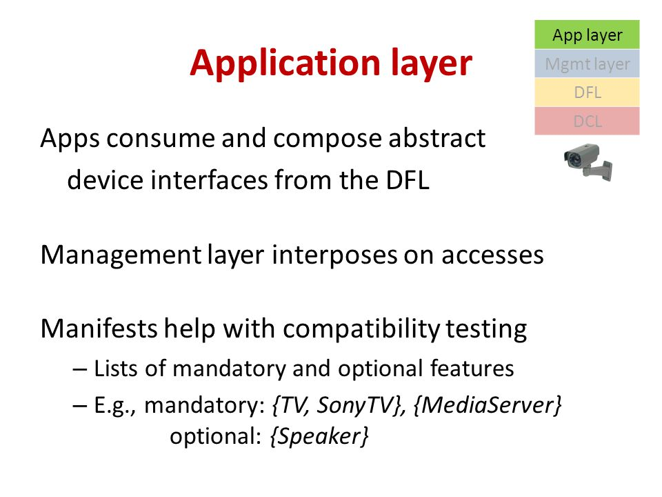 Application layer Apps consume and compose abstract device interfaces from the DFL Management layer interposes on accesses Manifests help with compatibility testing – Lists of mandatory and optional features – E.g., mandatory: {TV, SonyTV}, {MediaServer} optional: {Speaker} App layer Mgmt layer DFL DCL