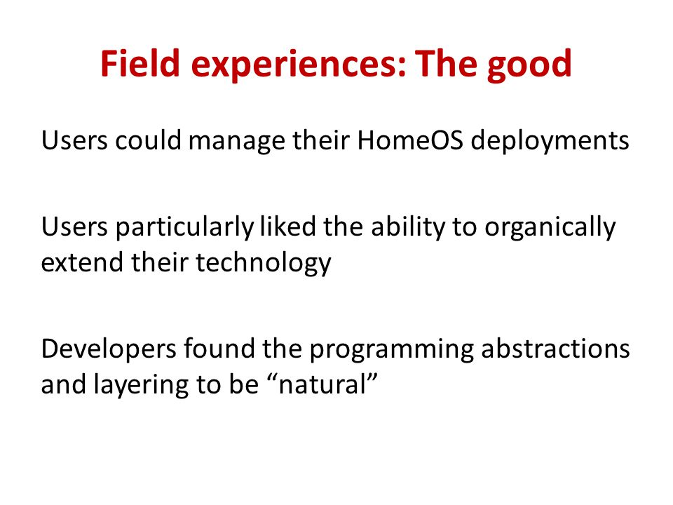 Field experiences: The good Users could manage their HomeOS deployments Users particularly liked the ability to organically extend their technology Developers found the programming abstractions and layering to be natural