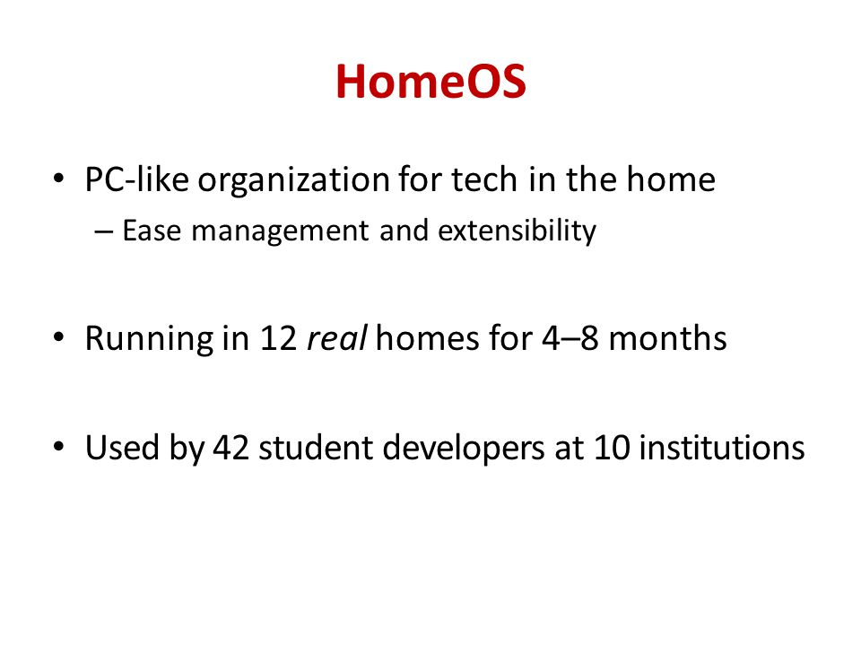 HomeOS PC-like organization for tech in the home – Ease management and extensibility Running in 12 real homes for 4–8 months Used by 42 student developers at 10 institutions