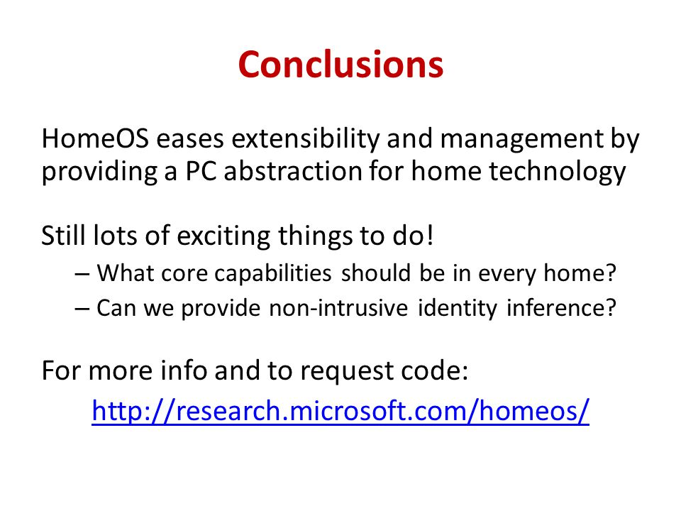 Conclusions HomeOS eases extensibility and management by providing a PC abstraction for home technology Still lots of exciting things to do.