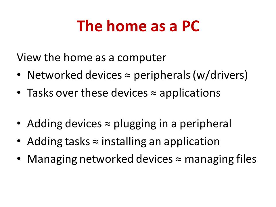 The home as a PC View the home as a computer Networked devices peripherals (w/drivers) Tasks over these devices applications Adding devices plugging in a peripheral Adding tasks installing an application Managing networked devices managing files