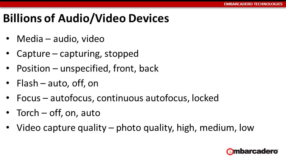 EMBARCADERO TECHNOLOGIES Billions of Audio/Video Devices Media – audio, video Capture – capturing, stopped Position – unspecified, front, back Flash – auto, off, on Focus – autofocus, continuous autofocus, locked Torch – off, on, auto Video capture quality – photo quality, high, medium, low