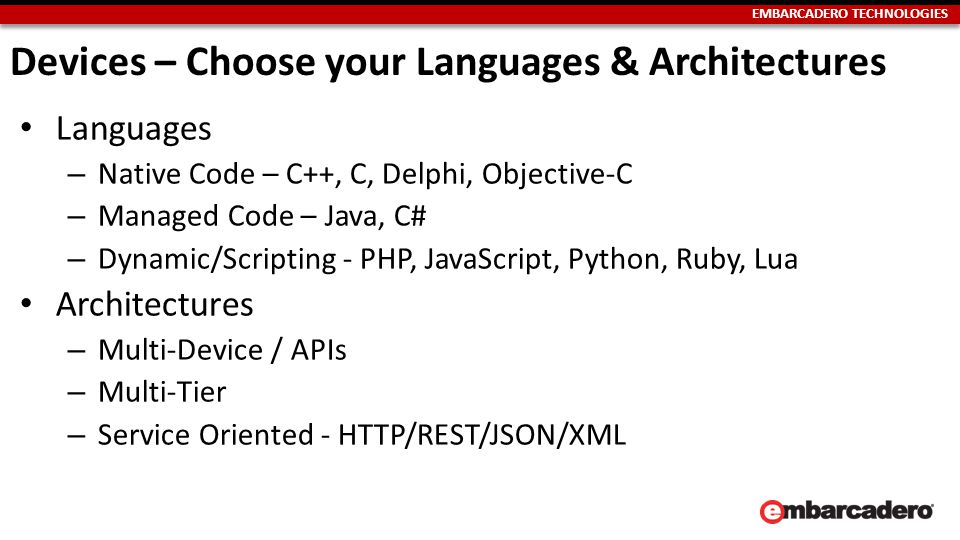 EMBARCADERO TECHNOLOGIES Devices – Choose your Languages & Architectures Languages – Native Code – C++, C, Delphi, Objective-C – Managed Code – Java, C# – Dynamic/Scripting - PHP, JavaScript, Python, Ruby, Lua Architectures – Multi-Device / APIs – Multi-Tier – Service Oriented - HTTP/REST/JSON/XML