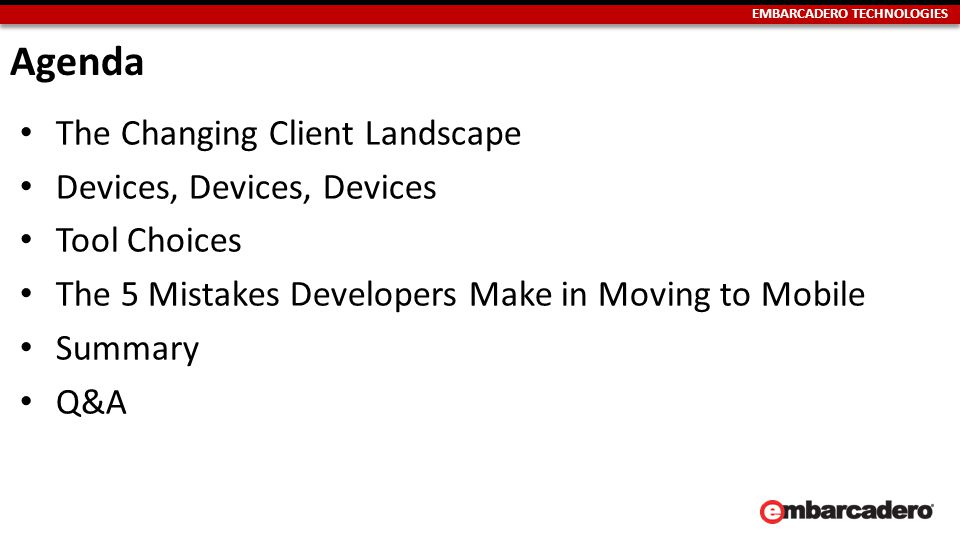 EMBARCADERO TECHNOLOGIES Multi-Device True Native Apple Google Microsoft HTML5 and JavaScript Single Device Multi Device ScriptedNative Multi-Device True Native Embarcadero Pros Native UX Native performance Secure Pros One team Lower dev costs Fast time to market