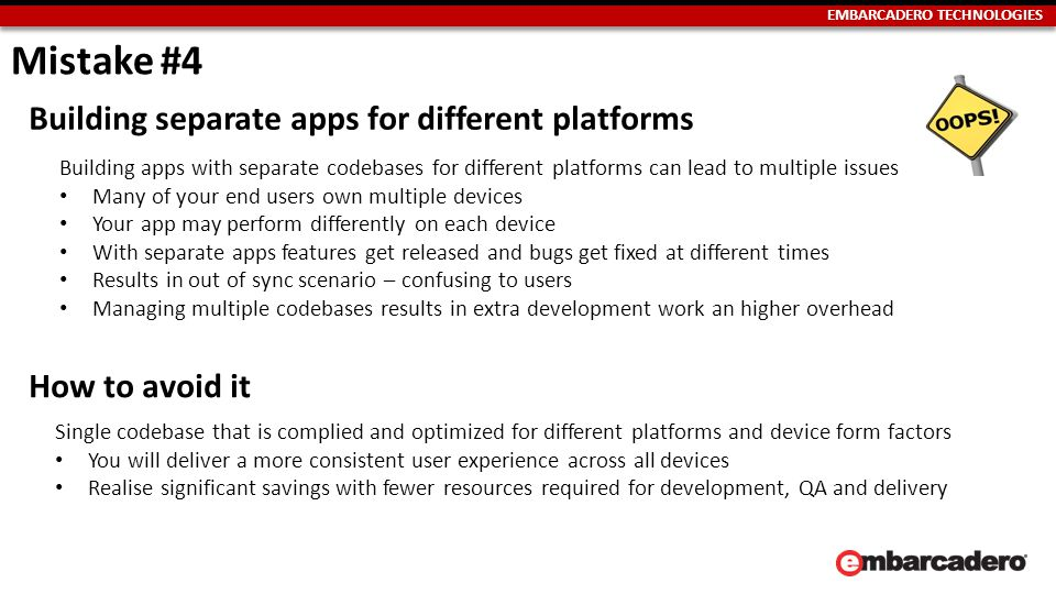 EMBARCADERO TECHNOLOGIES Building separate apps for different platforms Building apps with separate codebases for different platforms can lead to multiple issues Many of your end users own multiple devices Your app may perform differently on each device With separate apps features get released and bugs get fixed at different times Results in out of sync scenario – confusing to users Managing multiple codebases results in extra development work an higher overhead How to avoid it Single codebase that is complied and optimized for different platforms and device form factors You will deliver a more consistent user experience across all devices Realise significant savings with fewer resources required for development, QA and delivery Mistake #4
