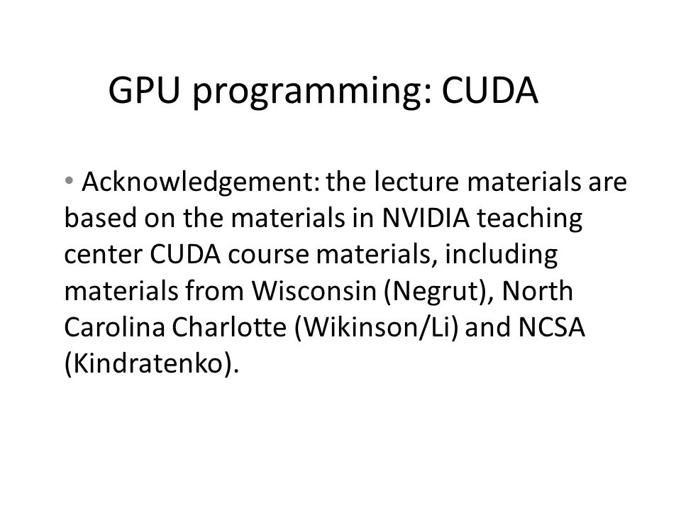 GPU programming: CUDA Acknowledgement: the lecture materials are based on the materials in NVIDIA teaching center CUDA course materials, including materials from Wisconsin (Negrut), North Carolina Charlotte (Wikinson/Li) and NCSA (Kindratenko).