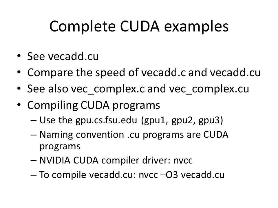Complete CUDA examples See vecadd.cu Compare the speed of vecadd.c and vecadd.cu See also vec_complex.c and vec_complex.cu Compiling CUDA programs – U