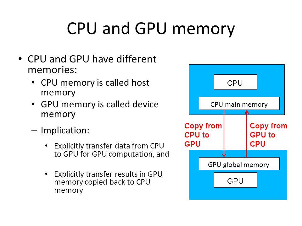 CPU and GPU memory CPU and GPU have different memories: CPU memory is called host memory GPU memory is called device memory – Implication: Explicitly transfer data from CPU to GPU for GPU computation, and Explicitly transfer results in GPU memory copied back to CPU memory Copy from CPU to GPU Copy from GPU to CPU GPU CPU CPU main memory GPU global memory