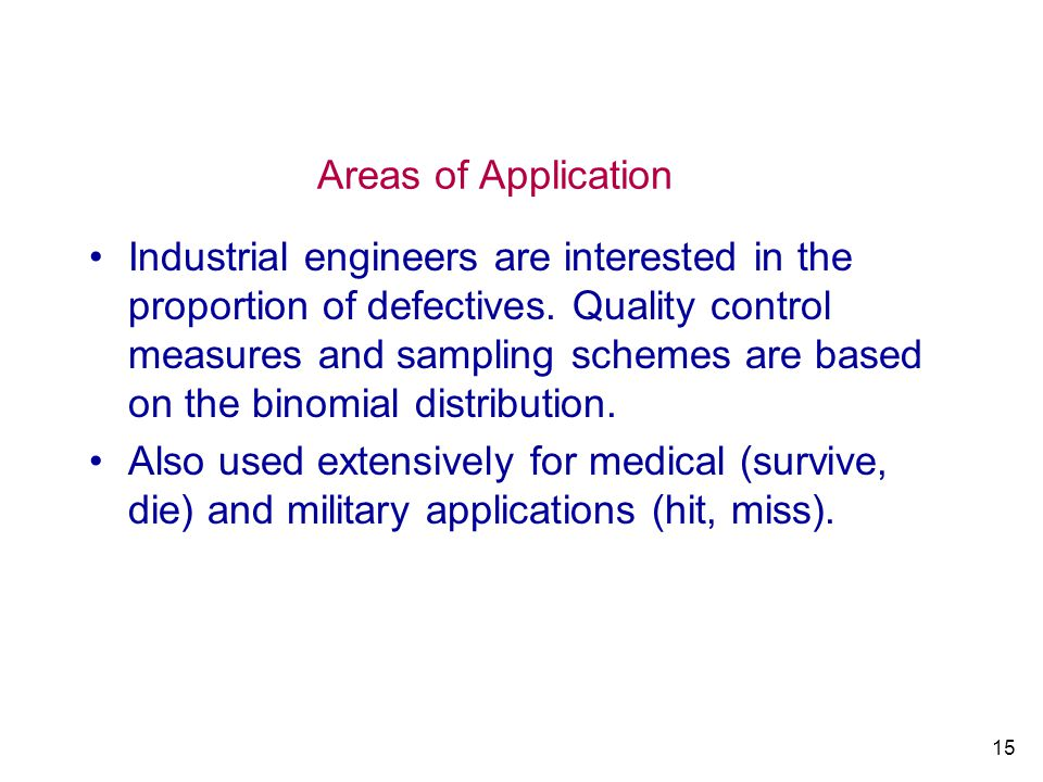 15 Areas of Application Industrial engineers are interested in the proportion of defectives. Quality control measures and sampling schemes are based o