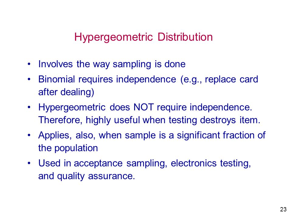 23 Hypergeometric Distribution Involves the way sampling is done Binomial requires independence (e.g., replace card after dealing) Hypergeometric does