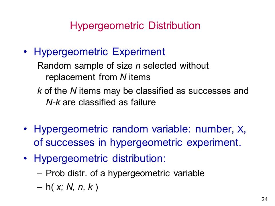 24 Hypergeometric Distribution Hypergeometric Experiment Random sample of size n selected without replacement from N items k of the N items may be cla
