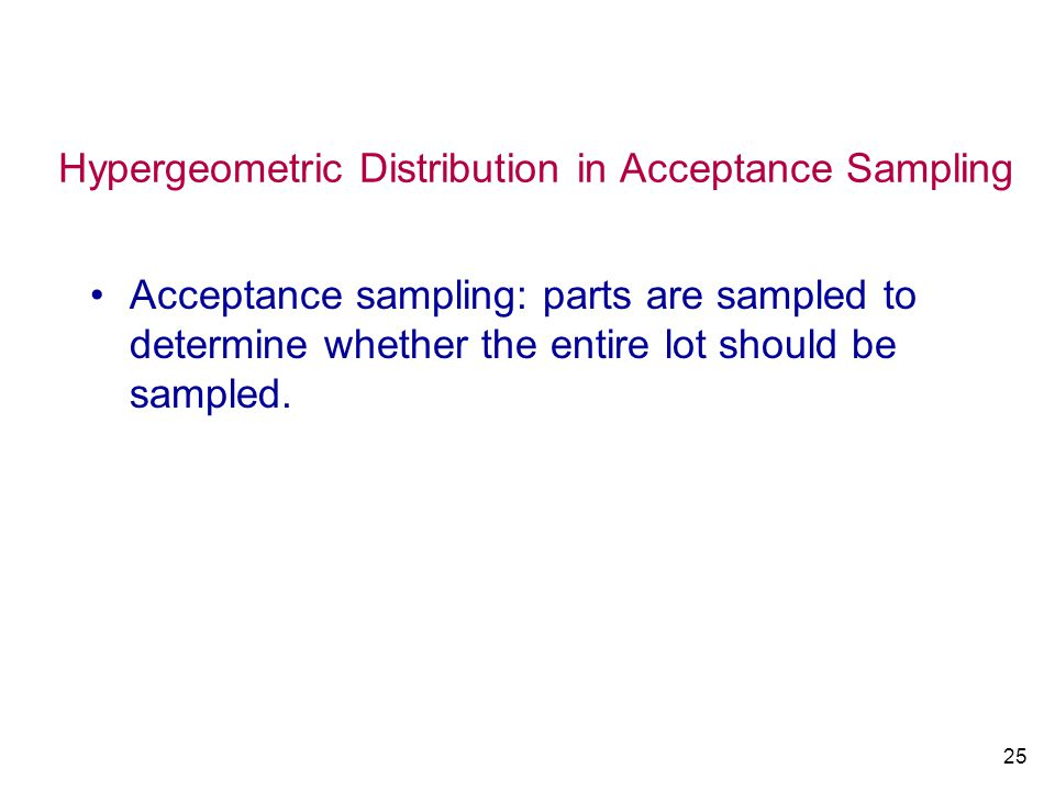 25 Hypergeometric Distribution in Acceptance Sampling Acceptance sampling: parts are sampled to determine whether the entire lot should be sampled.