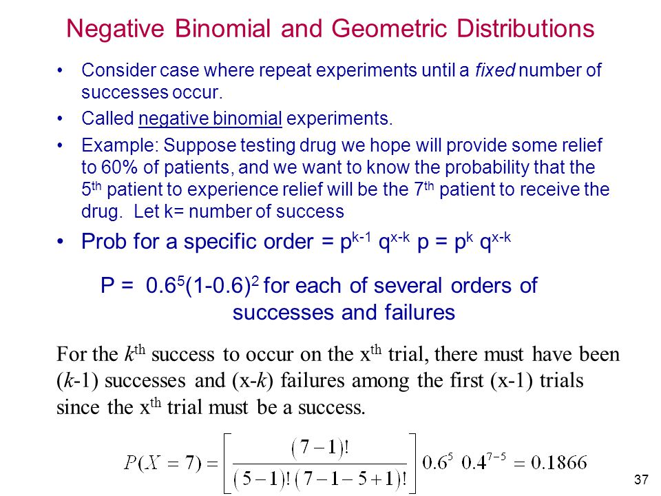 37 Negative Binomial and Geometric Distributions Consider case where repeat experiments until a fixed number of successes occur. Called negative binom