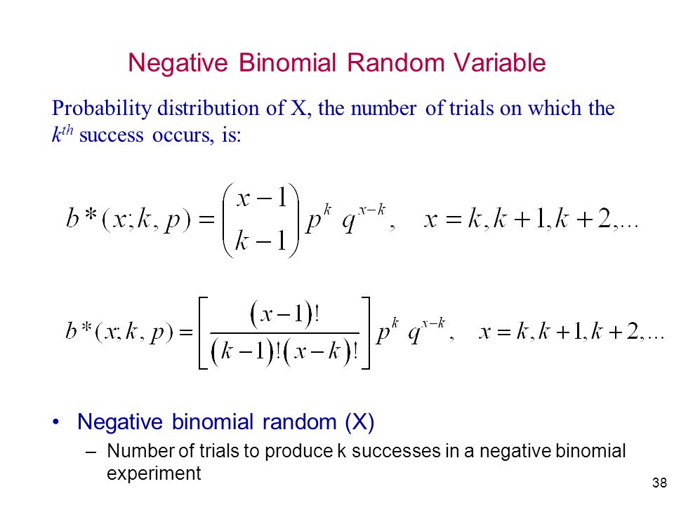 38 Negative Binomial Random Variable Negative binomial random (X) –Number of trials to produce k successes in a negative binomial experiment Probabili