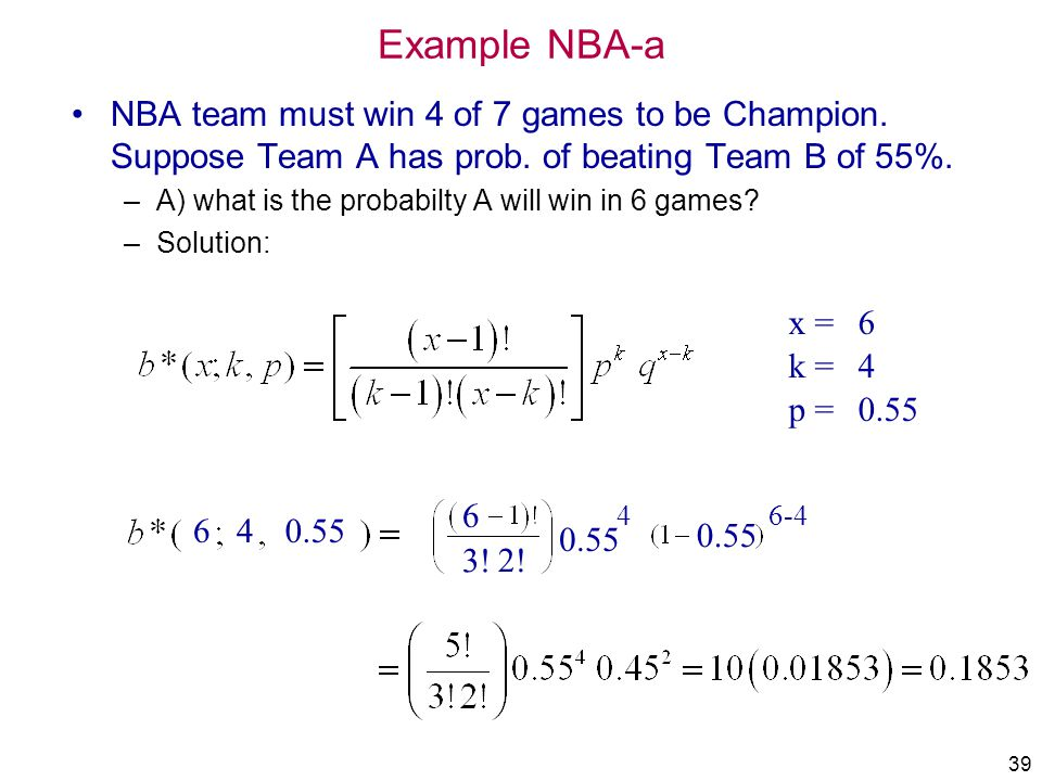 39 Example NBA-a NBA team must win 4 of 7 games to be Champion. Suppose Team A has prob. of beating Team B of 55%. –A) what is the probabilty A will w