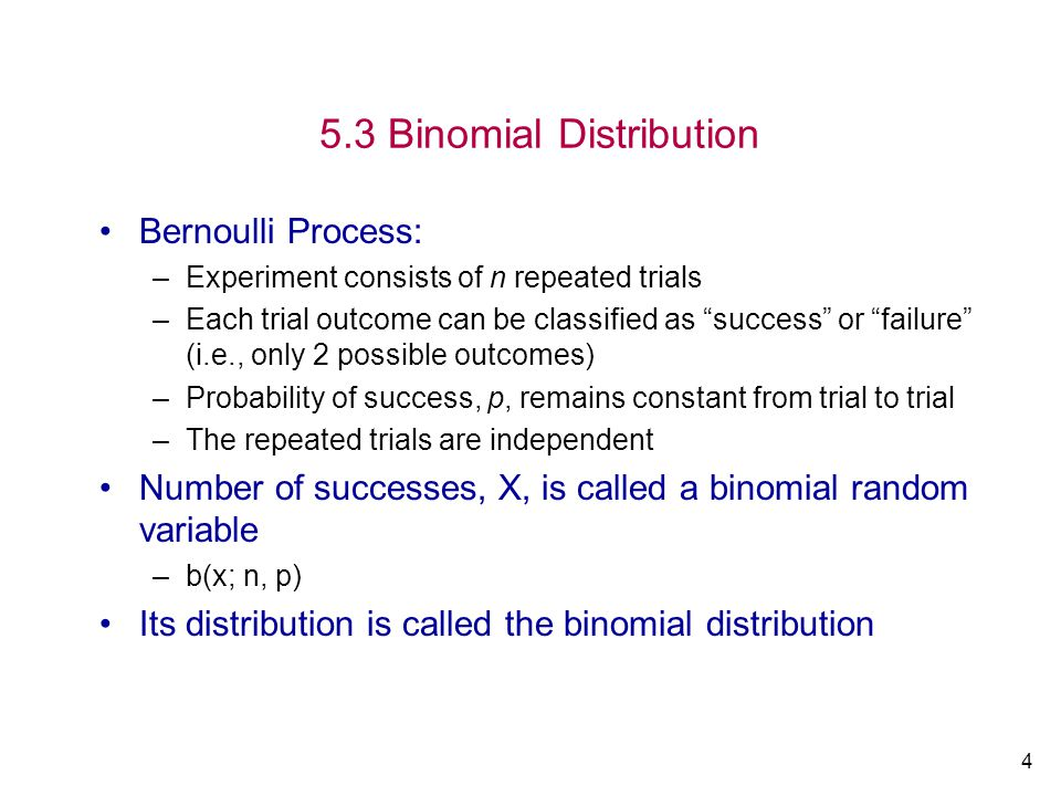 4 5.3 Binomial Distribution Bernoulli Process: –Experiment consists of n repeated trials –Each trial outcome can be classified as success or failure (