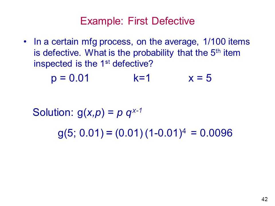 42 Example: First Defective In a certain mfg process, on the average, 1/100 items is defective. What is the probability that the 5 th item inspected i