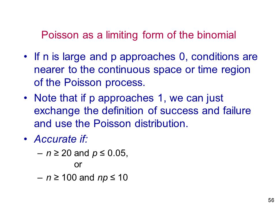 56 Poisson as a limiting form of the binomial If n is large and p approaches 0, conditions are nearer to the continuous space or time region of the Po
