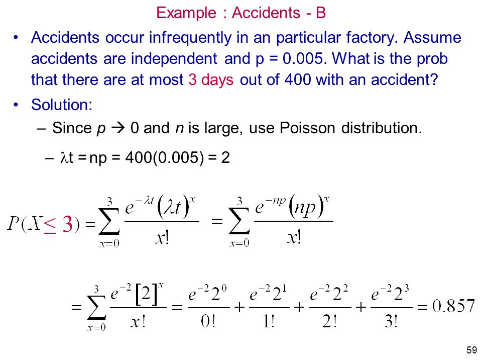 Example : Accidents - B Accidents occur infrequently in an particular factory. Assume accidents are independent and p = 0.005. What is the prob that t