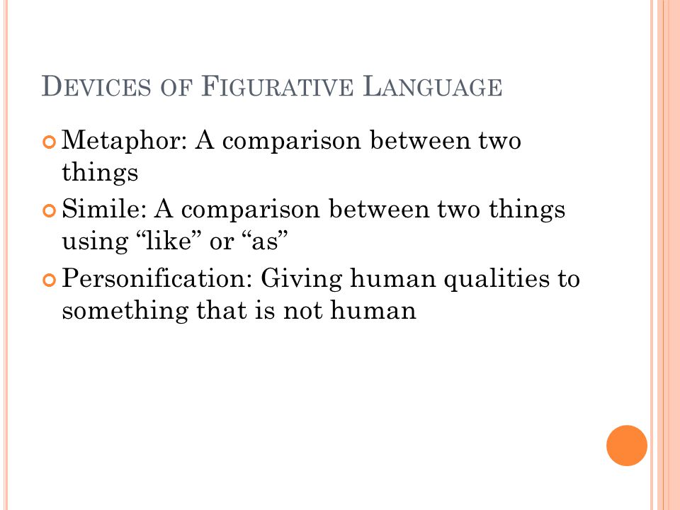 D EVICES OF F IGURATIVE L ANGUAGE Metaphor: A comparison between two things Simile: A comparison between two things using like or as Personification: Giving human qualities to something that is not human
