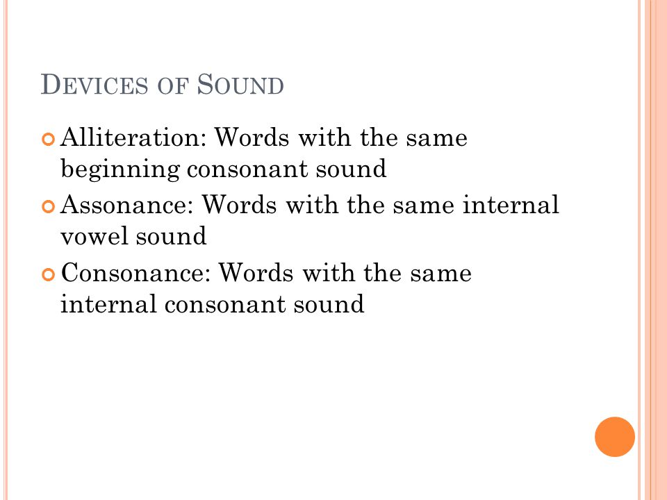 D EVICES OF S OUND Alliteration: Words with the same beginning consonant sound Assonance: Words with the same internal vowel sound Consonance: Words with the same internal consonant sound
