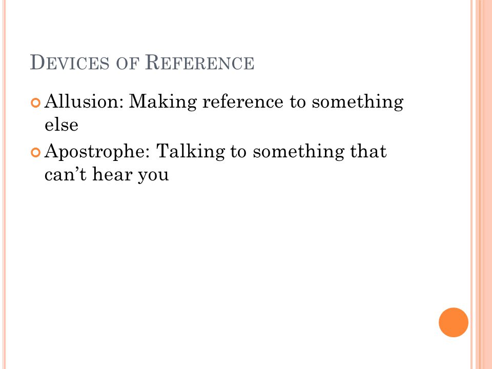 D EVICES OF R EFERENCE Allusion: Making reference to something else Apostrophe: Talking to something that cant hear you