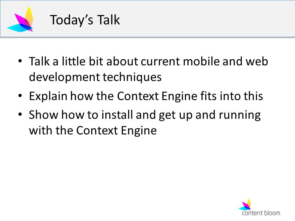 Todays Talk Talk a little bit about current mobile and web development techniques Explain how the Context Engine fits into this Show how to install an