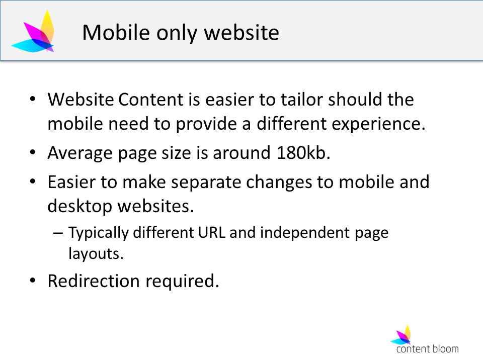 Mobile only website Website Content is easier to tailor should the mobile need to provide a different experience. Average page size is around 180kb. E