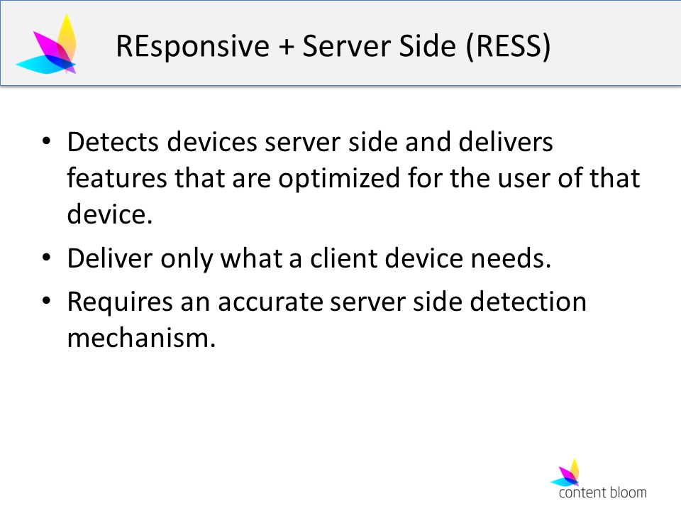 REsponsive + Server Side (RESS) Detects devices server side and delivers features that are optimized for the user of that device. Deliver only what a