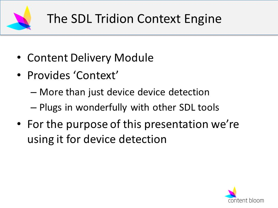 The SDL Tridion Context Engine Content Delivery Module Provides Context – More than just device device detection – Plugs in wonderfully with other SDL tools For the purpose of this presentation were using it for device detection
