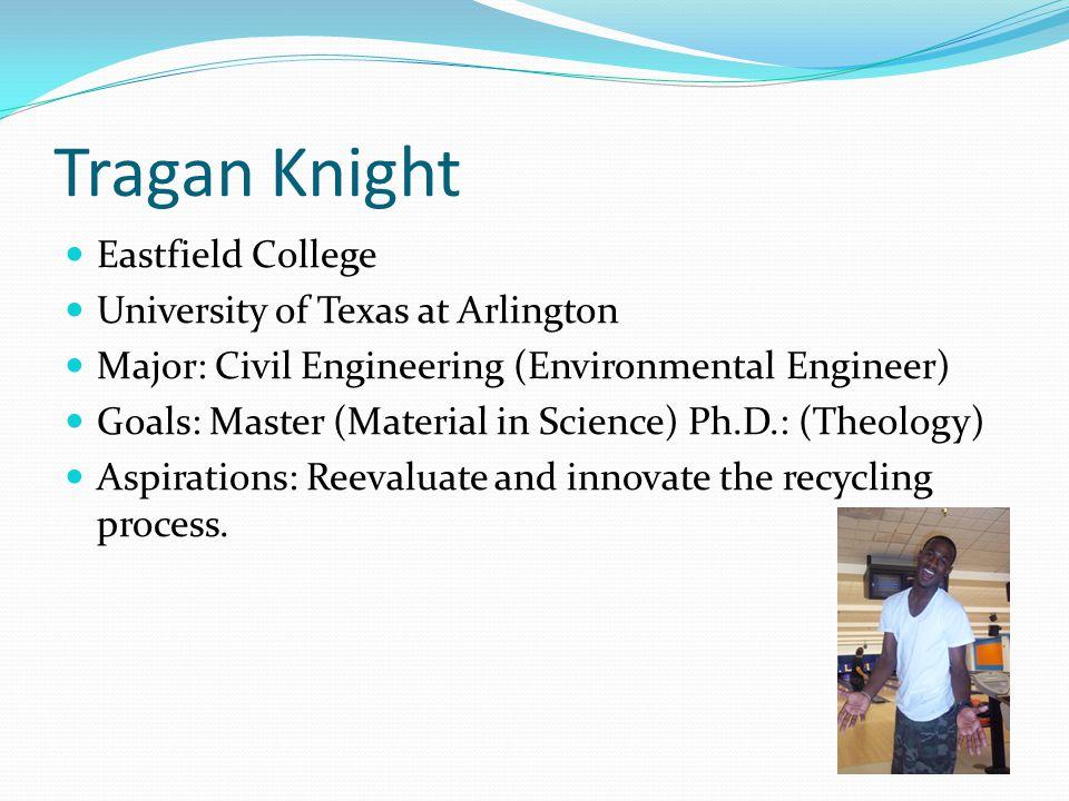 Tragan Knight Eastfield College University of Texas at Arlington Major: Civil Engineering (Environmental Engineer) Goals: Master (Material in Science)