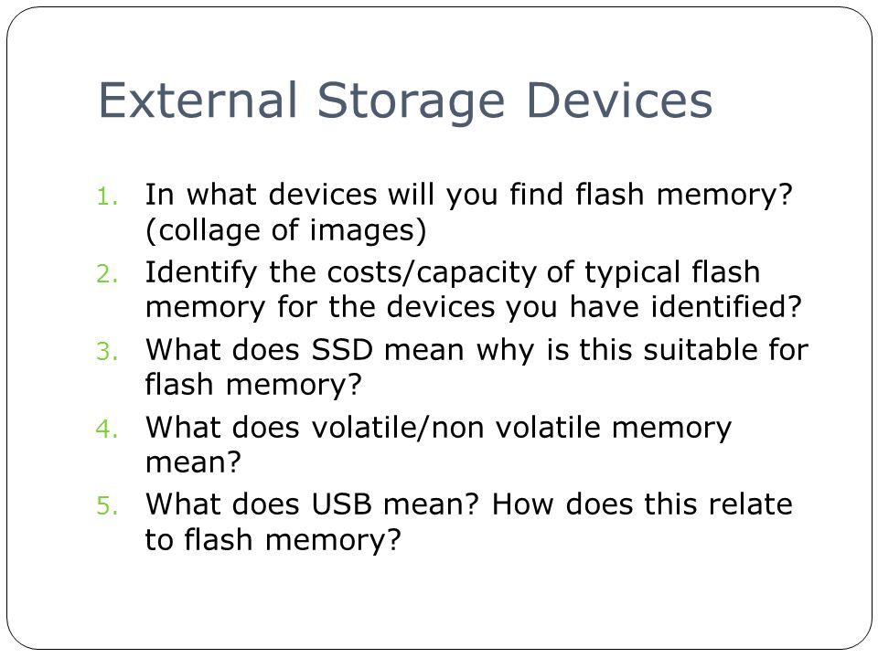External Storage Devices Produce one slide for an external hard disk: Images Costs Size Ads & disadvantages How is data transferred to and from an external hard disk.