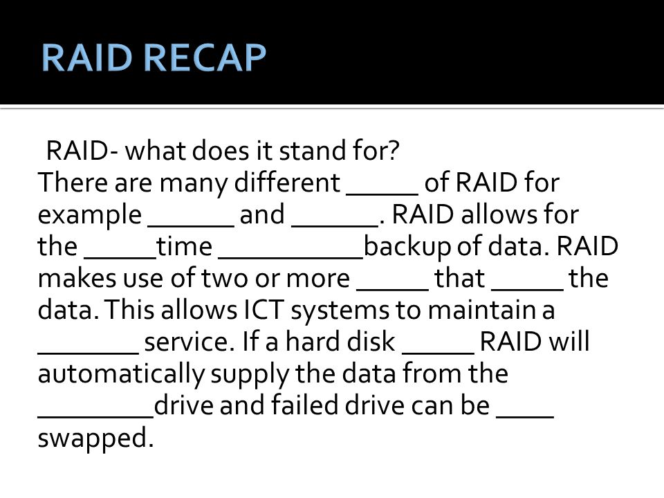RAID- what does it stand for. There are many different _____ of RAID for example ______ and ______.