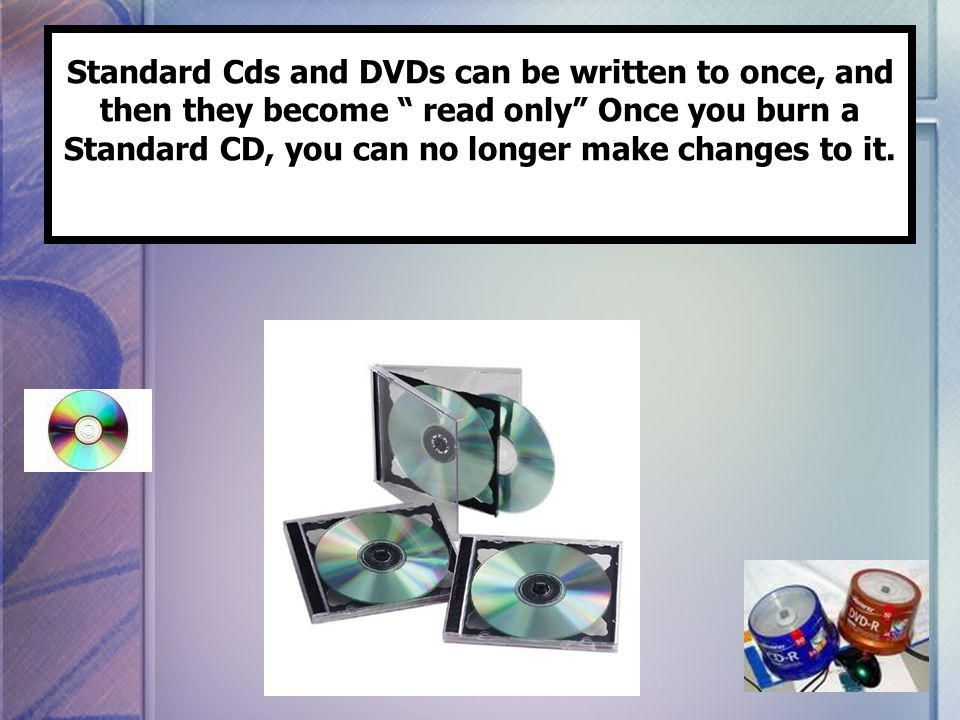 Standard Cds and DVDs can be written to once, and then they become read only Once you burn a Standard CD, you can no longer make changes to it.