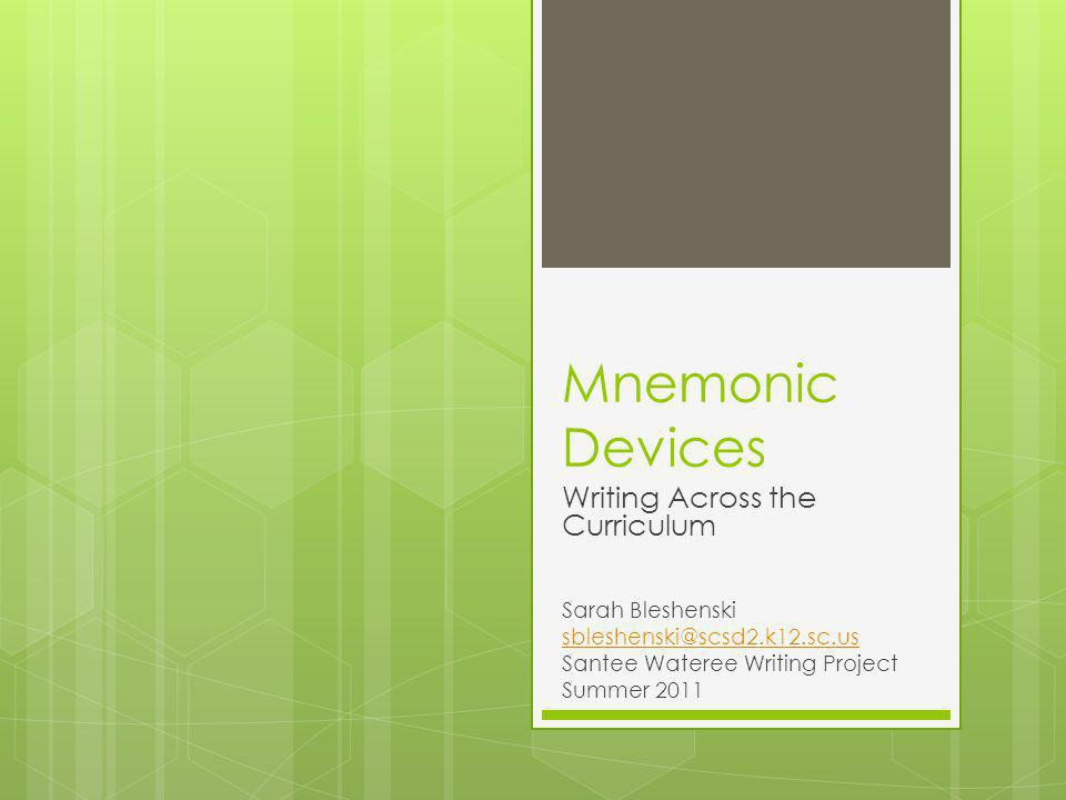Mnemonic Devices Writing Across the Curriculum Sarah Bleshenski sbleshenski@scsd2.k12.sc.us Santee Wateree Writing Project Summer 2011
