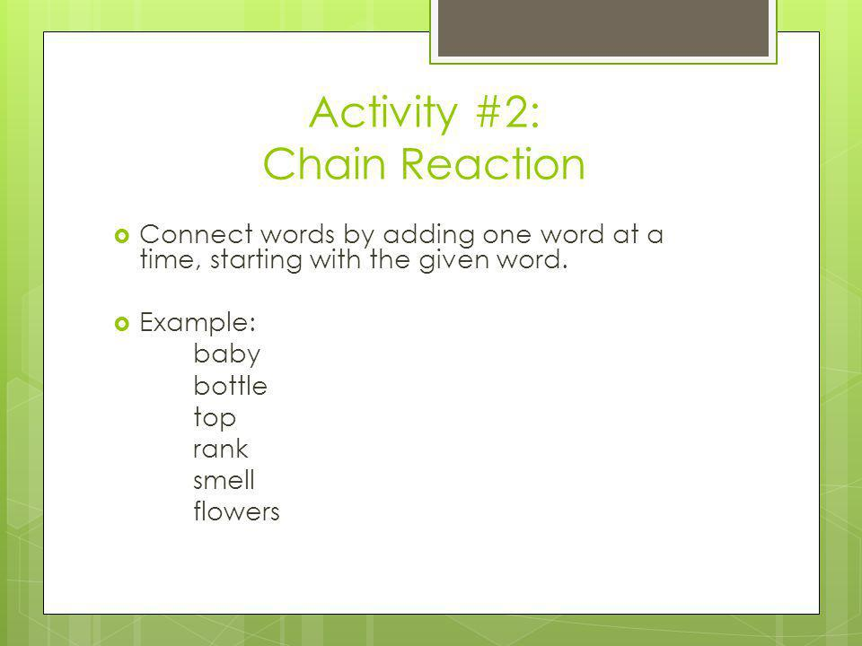 Activity #2: Chain Reaction Connect words by adding one word at a time, starting with the given word. Example: baby bottle top rank smell flowers