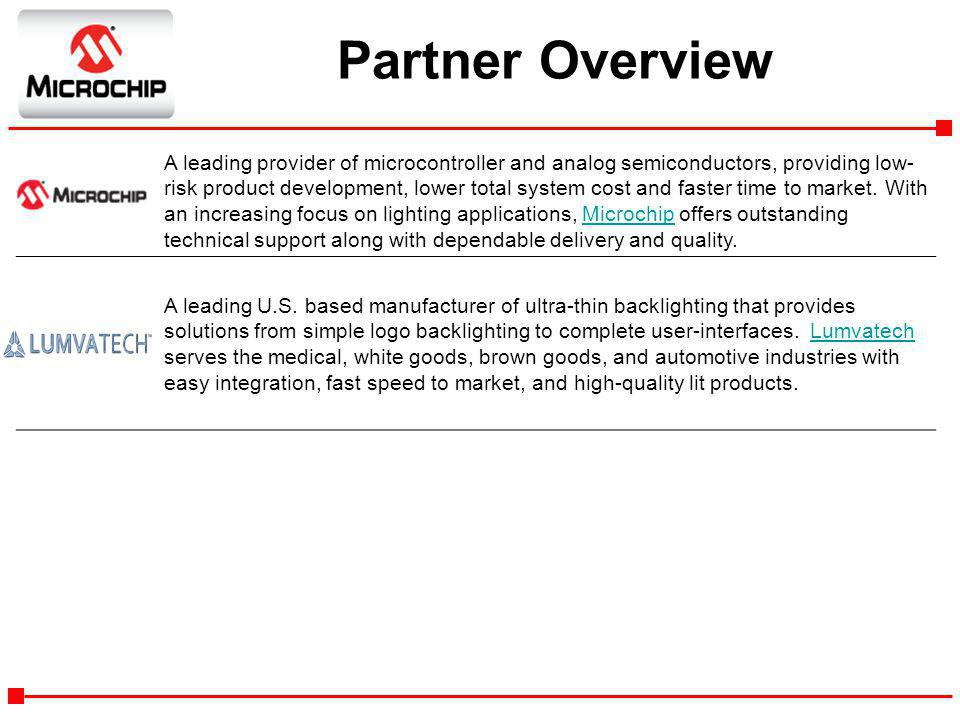 Partner Overview A leading provider of microcontroller and analog semiconductors, providing low- risk product development, lower total system cost and