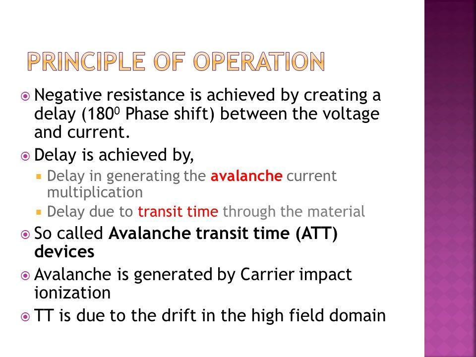 Presence of P-N junctions Diode is reverse biased High field (potential gradient) is applied of the order 400 KV/cm Two modes of ATT IMPATT- Impact ionization ATT (Efficiency 5-10%) TRAPATT- Trapped plasma ATT (Efficiency 20-60%)