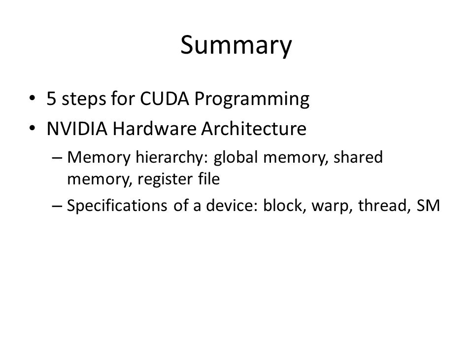 Summary Memory optimization – Reduce overhead due to host-device memory transfer with CUDA streams, Zero copy – Reduce the number of transactions between on- chip and off-chip memory by utilizing memory coalescing (shared memory) – Try to avoid bank conflicts in shared memory Control flow – Try to avoid branch divergence in a warp