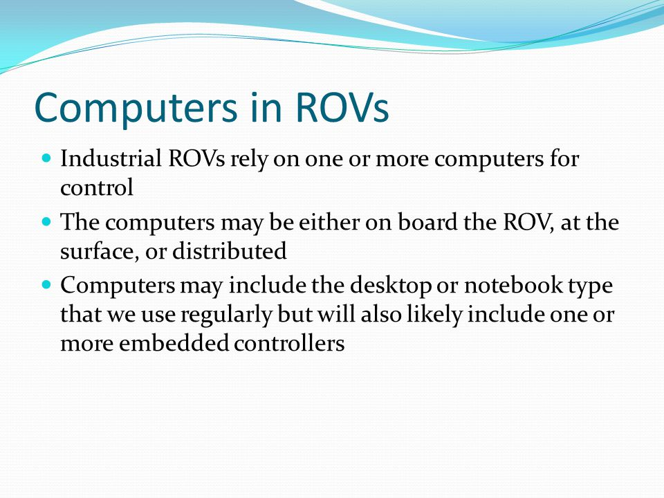 Computers in ROVs Industrial ROVs rely on one or more computers for control The computers may be either on board the ROV, at the surface, or distribut