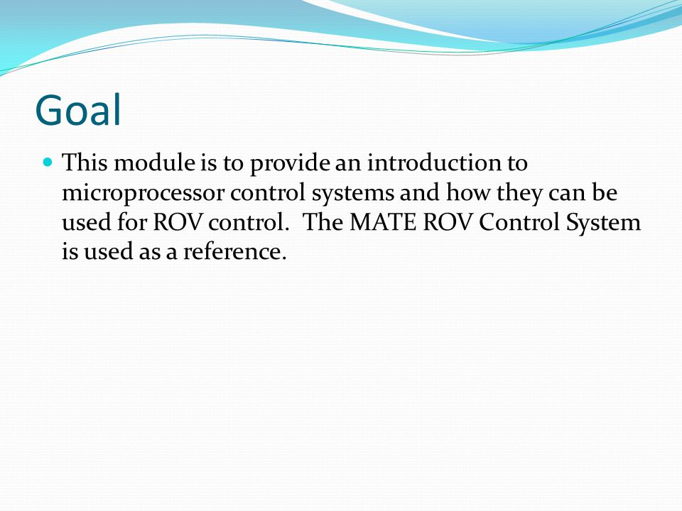Goal This module is to provide an introduction to microprocessor control systems and how they can be used for ROV control. The MATE ROV Control System
