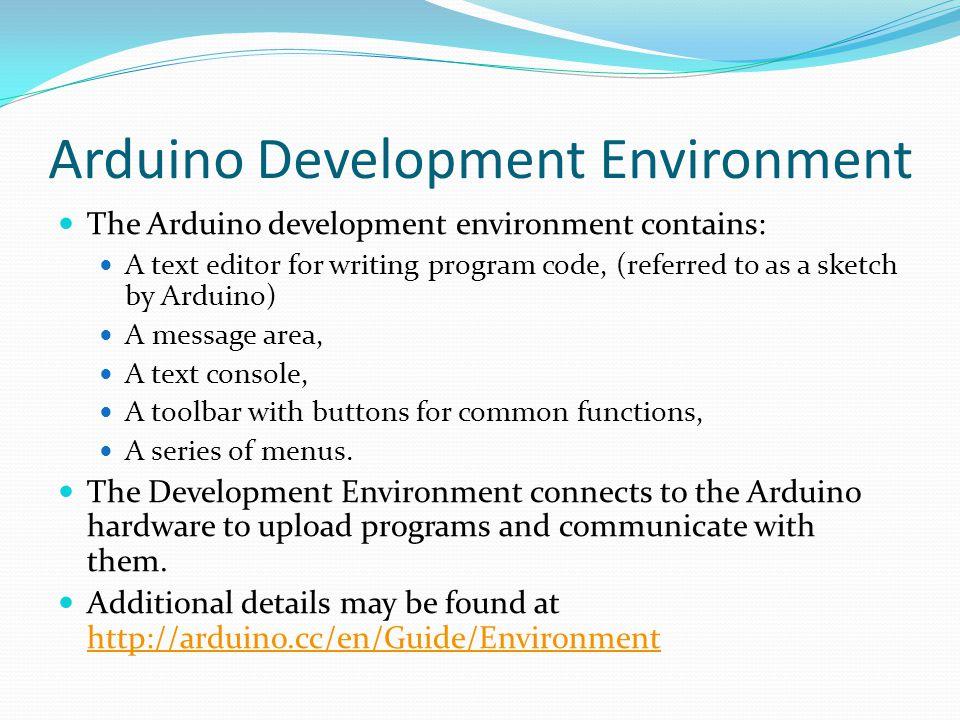 Arduino Development Environment The Arduino development environment contains: A text editor for writing program code, (referred to as a sketch by Ardu