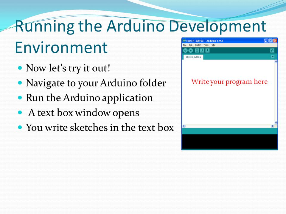 Running the Arduino Development Environment Now lets try it out! Navigate to your Arduino folder Run the Arduino application A text box window opens Y
