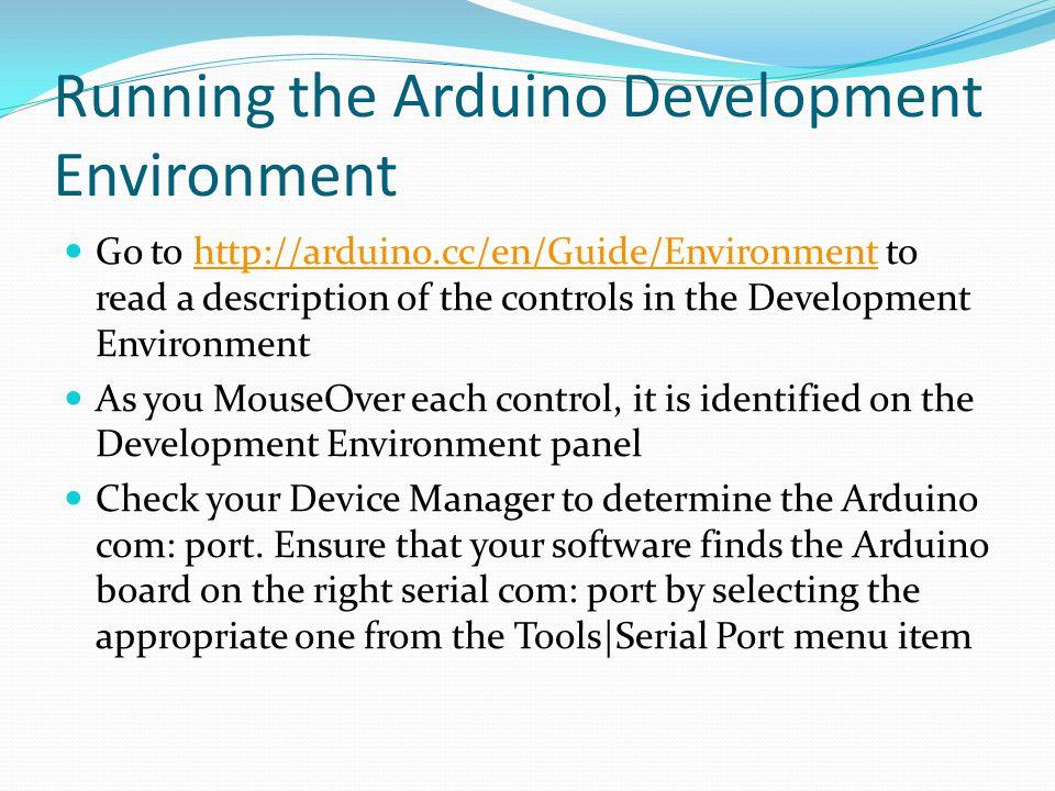 Running the Arduino Development Environment Go to http://arduino.cc/en/Guide/Environment to read a description of the controls in the Development Envi