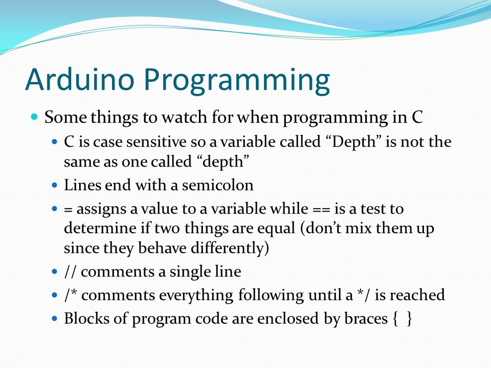 Arduino Programming Some things to watch for when programming in C C is case sensitive so a variable called Depth is not the same as one called depth