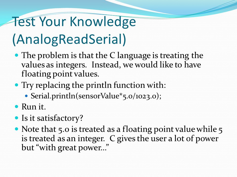 Test Your Knowledge (AnalogReadSerial) The problem is that the C language is treating the values as integers. Instead, we would like to have floating