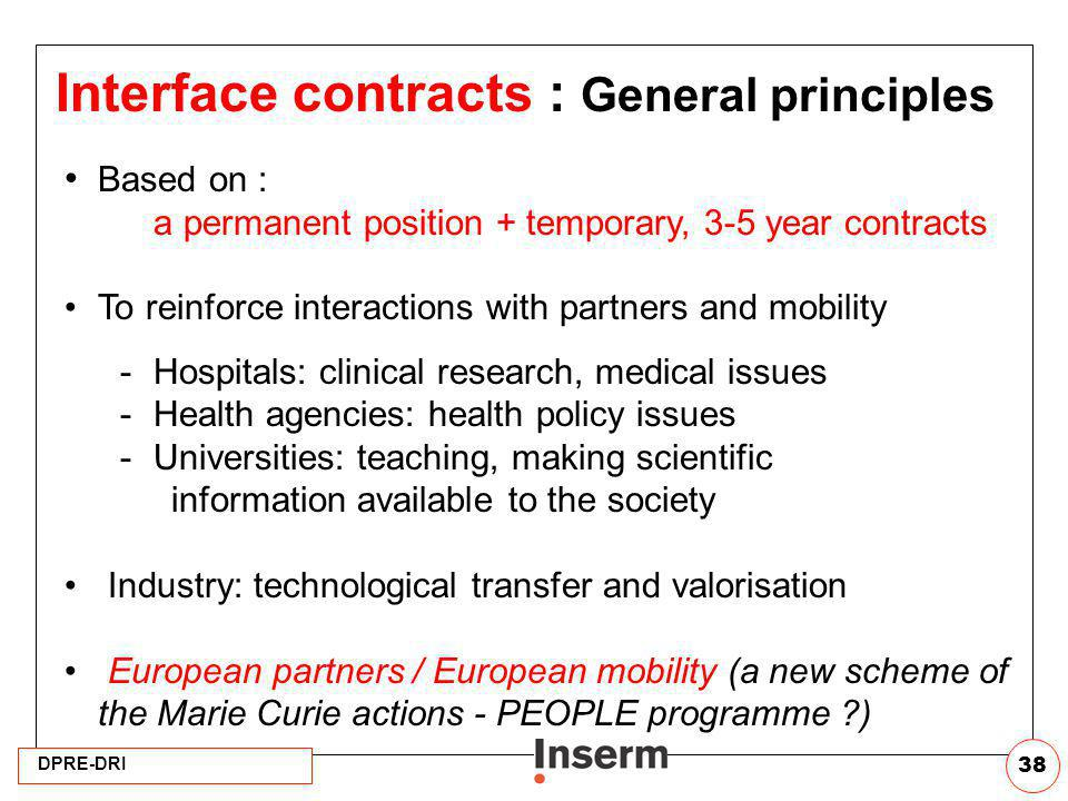 DPRE-DRI 38 Interface contracts : General principles Based on : a permanent position + temporary, 3-5 year contracts To reinforce interactions with pa