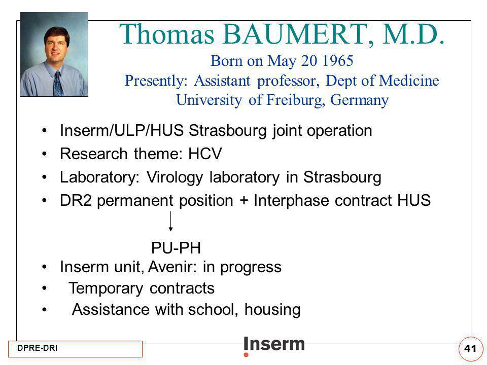 DPRE-DRI 41 Thomas BAUMERT, M.D. Born on May 20 1965 Presently: Assistant professor, Dept of Medicine University of Freiburg, Germany Inserm/ULP/HUS S
